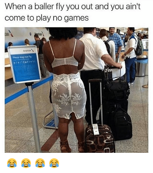Memes, Games, and No Games: When a baller fly you out and you ain't  come to play no games  These may not Dy 😂 😂 😂 😂