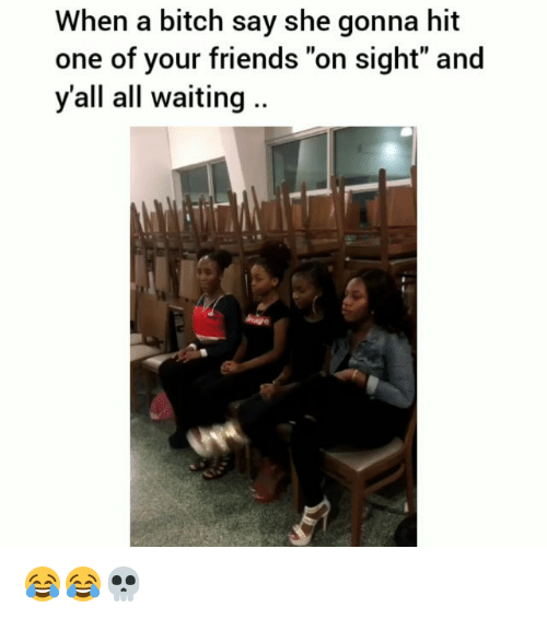 """Bitch, Friends, and Funny: When a bitch say she gonna hit  one of your friends """"on sight"""" and  y'all all waiting .. 😂😂💀"""