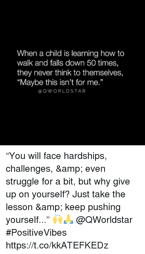 "Struggle, How To, and Never: When a child is learning how to  walk and falls down 50 times,  they never think to themselves,  ""Maybe this isn't for me.""  OWORLDSTAR ""You will face hardships, challenges, & even struggle for a bit, but why give up on yourself? Just take the lesson & keep pushing yourself..."" 🙌🙏 @QWorldstar #PositiveVibes https://t.co/kkATEFKEDz"