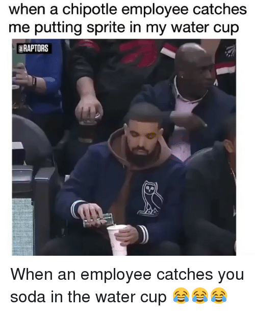 Chipotle, Memes, and Soda: when a chipotle employee catches  me putting sprite in my water cup  aRAPTORS When an employee catches you soda in the water cup 😂😂😂