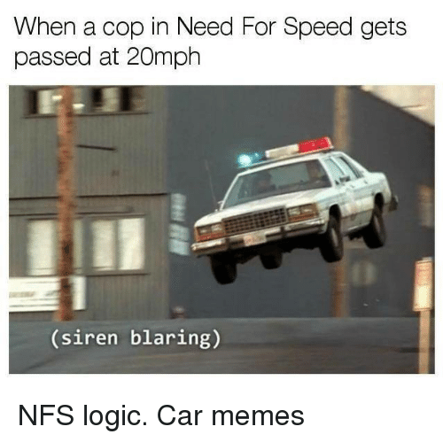 Cars, Logic, and Memes: When a cop in Need For Speed gets  passed at 20mph  (siren blaring) NFS logic. Car memes