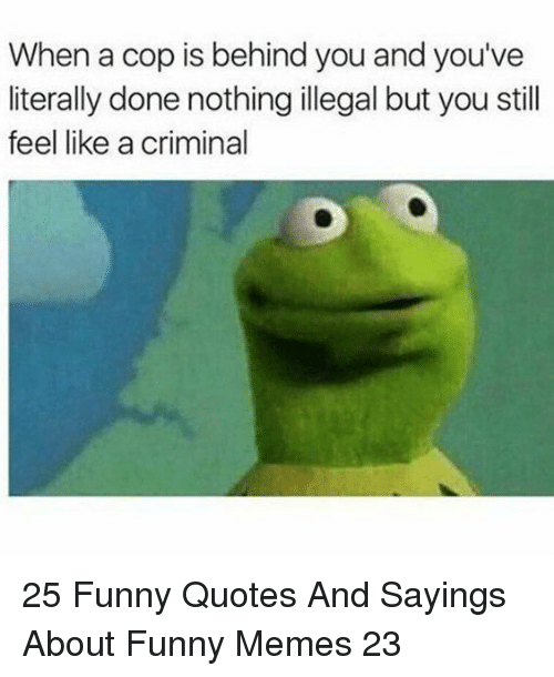 Funny, Memes, and Quotes: When a cop is behind you and you've  literally done nothing illegal but you still  feel like a criminal 25 Funny Quotes And Sayings About Funny Memes 23
