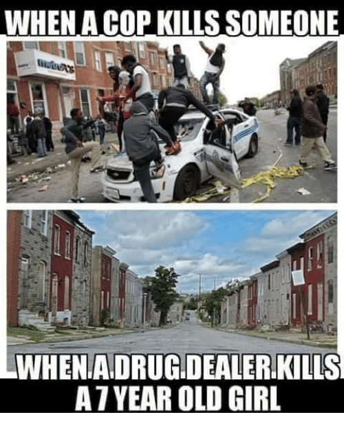 Memes, Girl, and Old: WHEN A COP KILLS SOMEONE  6  WHENADRUG.DEALER KILLS  A7YEAR OLD GIRL