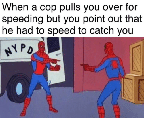 Speed, Cop, and You: When a cop pulls you over for  speeding but you point out that  he had to speed to catch yoiu