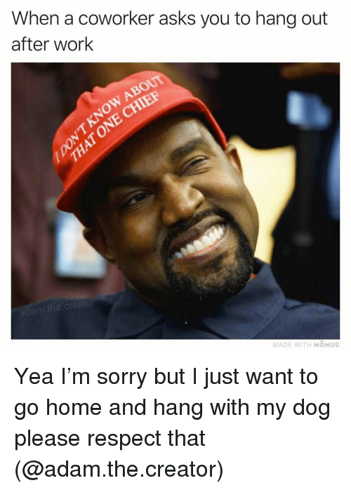 Funny, Respect, and Sorry: When a coworker asks you to hang out  after work  KNOW ABOUT  NNECHIEF  creator  MADE WITH MOMUS Yea I'm sorry but I just want to go home and hang with my dog please respect that (@adam.the.creator)