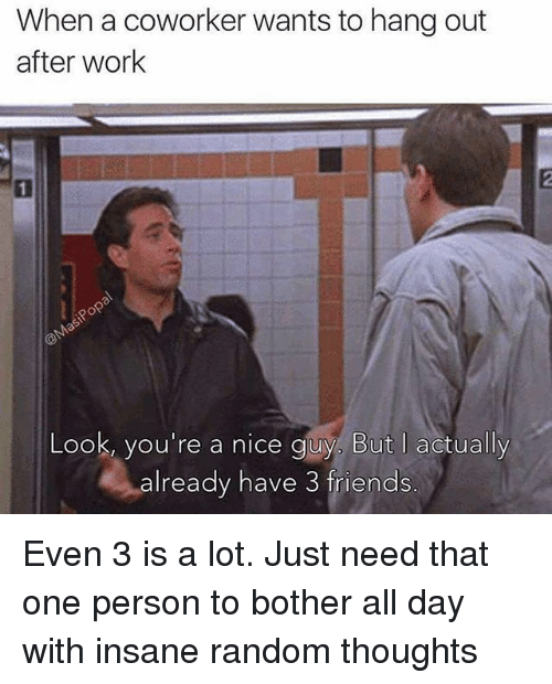 Friends, Funny, and Work: When a coworker wants to hang out  after work  1  Look, you're a nice guy, But I actually  already have 3 friends Even 3 is a lot. Just need that one person to bother all day with insane random thoughts