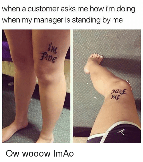 Funny, Lmao, and Asks: when a customer asks me how i'm doing  when my manager is standing by me Ow wooow lmAo