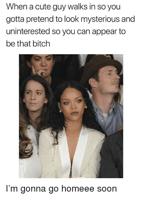 Bitch, Cute, and Soon...: When a cute guy walks in so you  gotta pretend to look mysterious and  uninterested so you can appear to  be that bitch I'm gonna go homeee soon