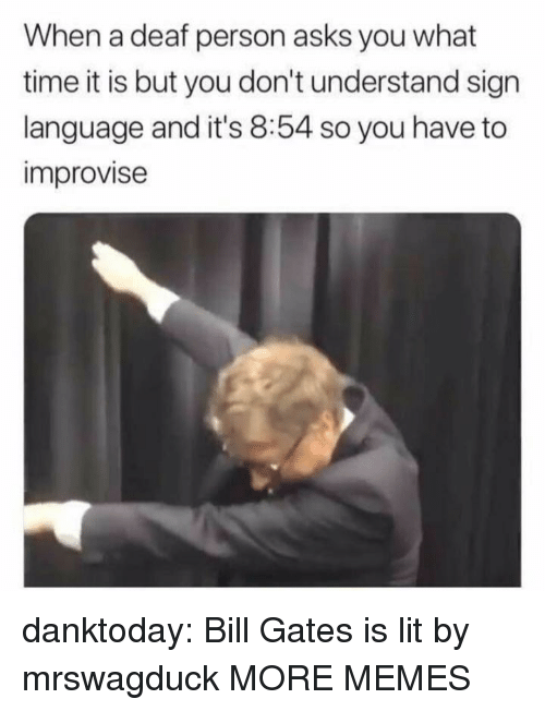 Bill Gates, Dank, and Lit: When a deaf person asks you what  time it is but you don't understand sign  language and it's 8:54 so you have to  improvise danktoday:  Bill Gates is lit by mrswagduck MORE MEMES
