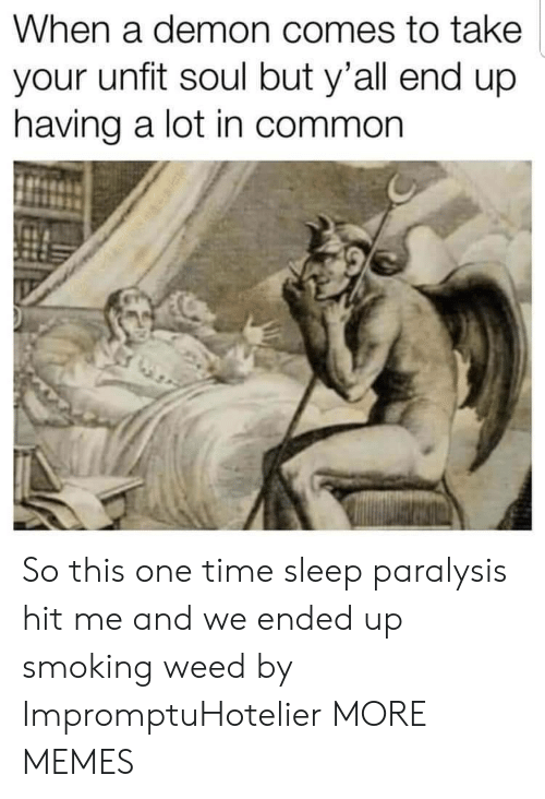 Dank, Memes, and Smoking: When a demon comes to take  your unfit soul but y'all end up  having a lot in common So this one time sleep paralysis hit me and we ended up smoking weed by ImpromptuHotelier MORE MEMES