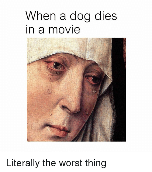 The Worst, Classical Art, and Dog: When a dog dies  in a novie Literally the worst thing