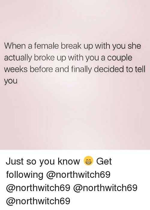 Memes, Break, and Break Up: When a female break up with you she  actually broke up with you a couple  weeks before and finally decided to tell  you Just so you know 😁 Get following @northwitch69 @northwitch69 @northwitch69 @northwitch69