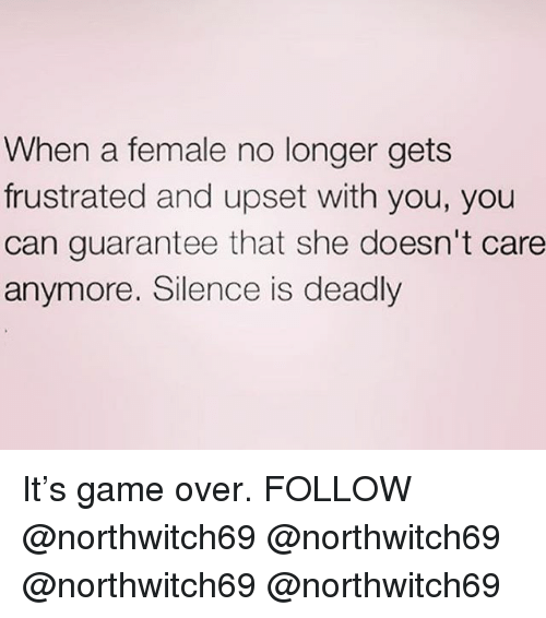 Memes, Game, and Silence: When a female no longer gets  frustrated and upset with you, you  can guarantee that she doesn't care  anymore. Silence is deadly It's game over. FOLLOW @northwitch69 @northwitch69 @northwitch69 @northwitch69