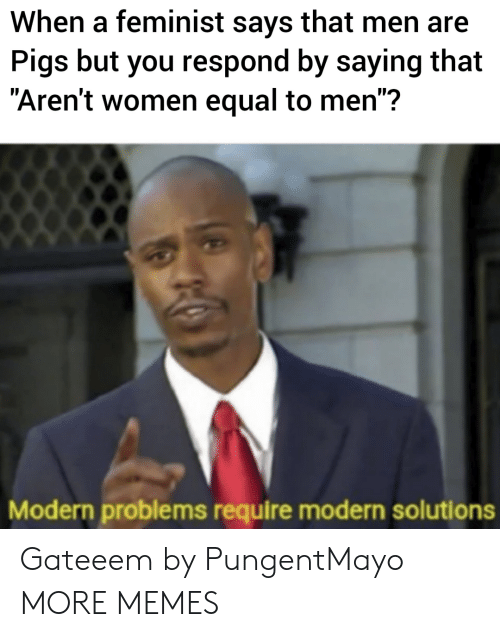 "Dank, Memes, and Target: When a feminist says that men are  Pigs but you respond by saying that  ""Aren't women equal to men"":?  Modern problems require modern solutions Gateeem by PungentMayo MORE MEMES"