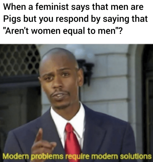 "Women, Feminist, and Pigs: When a feminist says that men are  Pigs but you respond by saying that  ""Aren't women equal to men"":?  Modern problems require modern solutions"