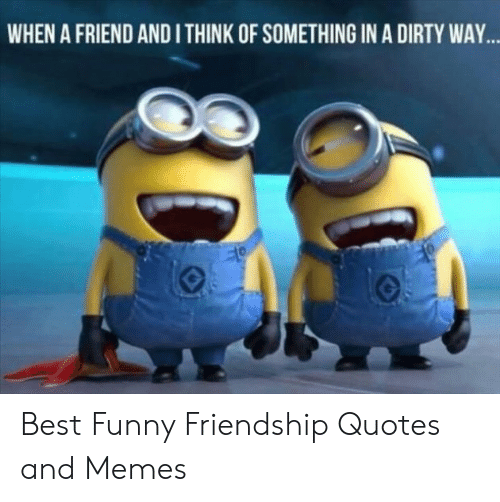 WHEN a FRIEND AND I THINK OF SOMETHING IN a DIRTY WAY Best ...