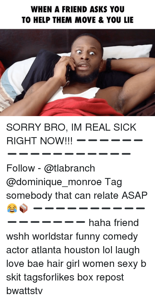 Bae, Funny, and Lol: WHEN A FRIEND ASKS YOU  TO HELP THEM MOVE & YOU LIE SORRY BRO, IM REAL SICK RIGHT NOW!!! ➖➖➖➖➖➖➖➖➖➖➖➖➖➖➖➖➖ Follow - @tlabranch @dominique_monroe Tag somebody that can relate ASAP 😂📦 ➖➖➖➖➖➖➖➖➖➖➖➖➖➖➖➖➖ haha friend wshh worldstar funny comedy actor atlanta houston lol laugh love bae hair girl women sexy b skit tagsforlikes box repost bwattstv