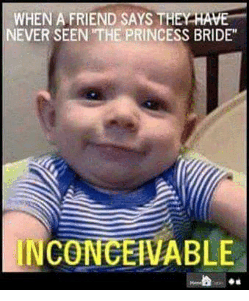 """Friends, Memes, and Princess: WHEN A FRIEND SAYS THEY  HAVE  NEVER SEEN THE PRINCESS BRIDE""""  INCONCEIVABLE"""