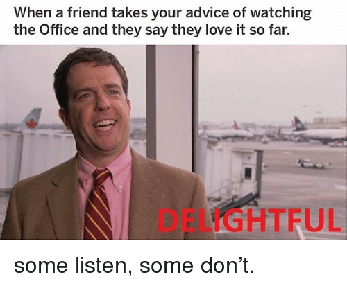 Advice, Love, and Memes: When a friend takes your advice of watching  the Office and they say they love it so far.  DELIGHTFUL some listen, some don't.