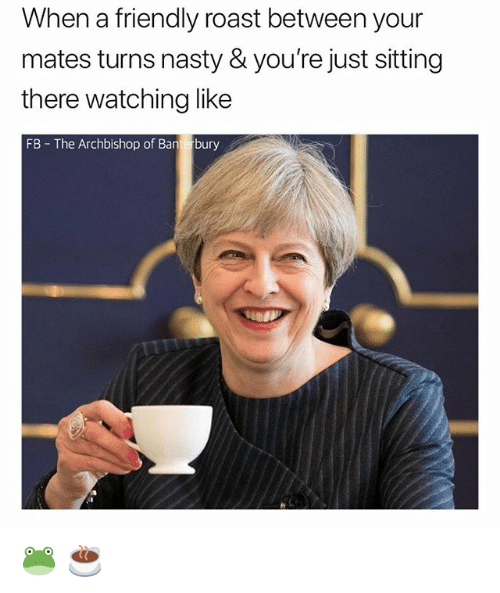 Nasty, Roast, and British: When a friendly roast between your  mates turns nasty & you're just sitting  there watching like  FB The Archbishop of Banterbury 🐸 ☕️