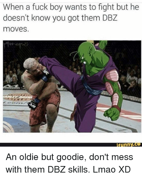 Memes, 🤖, and Dbz: When a fuck boy wants to fight but he  doesn't know you got them DBZ  moves.  funny An oldie but goodie, don't mess with them DBZ skills. Lmao XD