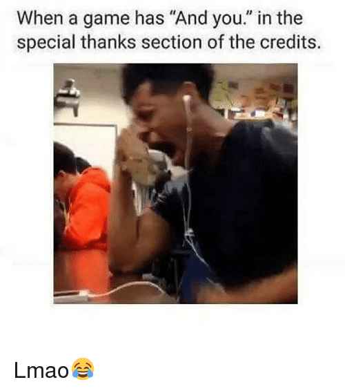 "Memes, 🤖, and The Specials: When a game has ""And you. in the  special thanks section of the credits. Lmao😂"