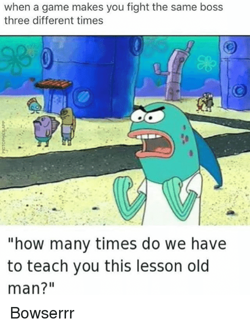 "How Many Times, Memes, and Old Man: when a game makes you fight the same boss  three different times  ""how many times do we have  to teach you this lesson old  man?"" Bowserrr"