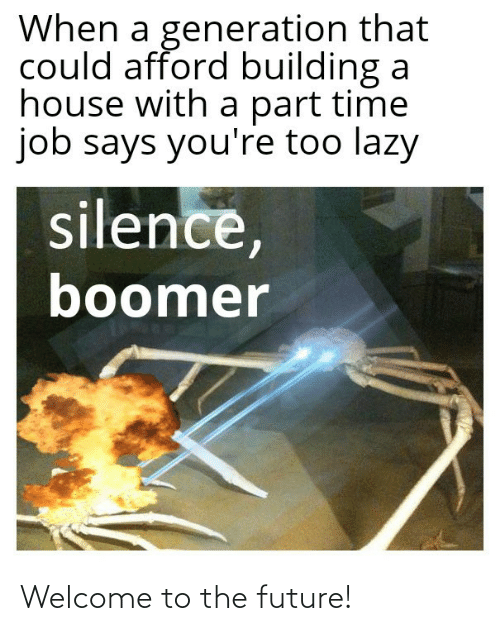 Future, Lazy, and House: When a generation that  could afford building a  house with a part time  job says you're too lazy  silence,  boomer Welcome to the future!