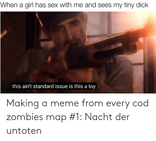 Meme, Sex, and Zombies: When a girl has sex with me and sees my tiny dick  this ain't standard issue is this a toy Making a meme from every cod zombies map #1: Nacht der untoten