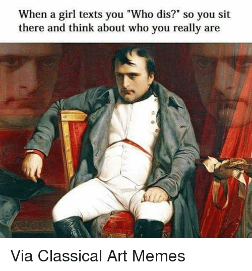 """Dank, Who Dis, and Classical: When a girl texts you """"Who dis?"""" so you sit  there and think about who you really are Via Classical Art Memes"""