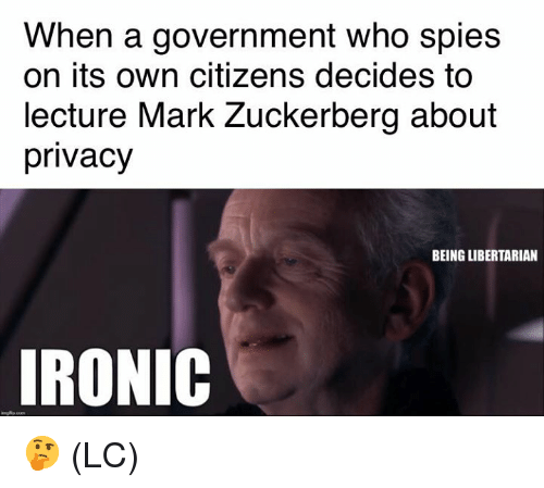 Ironic, Mark Zuckerberg, and Memes: When a government who spies  on its own citizens decides to  lecture Mark Zuckerberg about  privacy  BEING LIBERTARIAN  IRONIC 🤔 (LC)