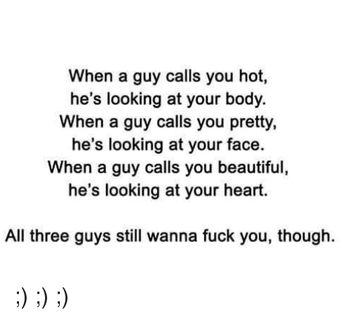 Beautiful, Fuck You, and Memes: When a guy calls you hot,  he's looking at your body.  When a guy calls you pretty,  he's looking at your face.  hen a guy calls you beautiful  he's looking at your heart.  All three guys still wanna fuck you, though. ;) ;) ;)