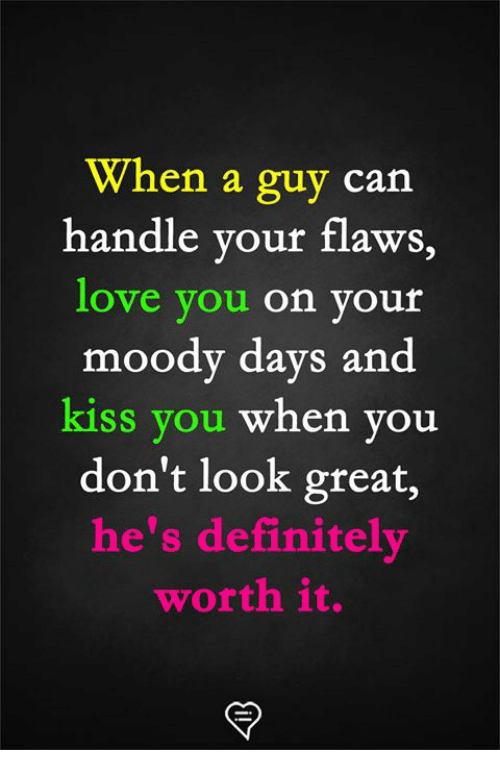 Definitely, Love, and Memes: When a guy can  handle your flaws,  love vou on your  moody days and  kiss you when you  don't look great,  he's definitely  worth it.