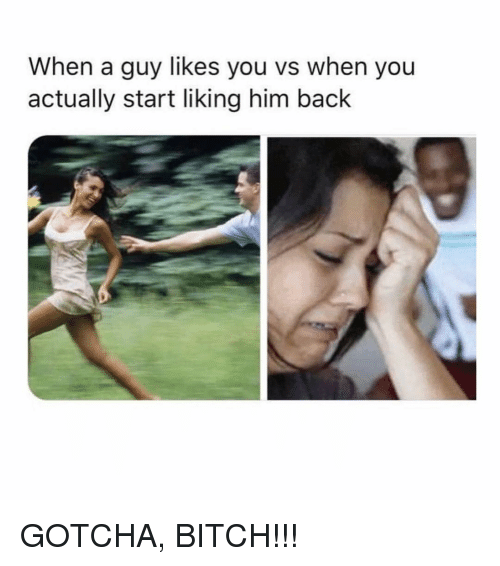 Bitch, Memes, and Back: When a guy likes you vs when you  actually start liking him back GOTCHA, BITCH!!!