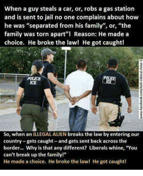 """Family, Jail, and Memes: when a guy steals a car, or, robs a gas station  and is sent to jail no one complains about how  he was """"separated from his family"""", or, """"the  family was torn apart""""! Reason: He made a  choice. He broke the lawl He got caught!  So, when an ILLEGALAUEN breaks the law by entering our  country-gets caught and gets sent back across the  border... Why is that any different? Liberals whine, """"You  can't break up the familyl""""  He made a choice. He broke the law! He got caught!"""