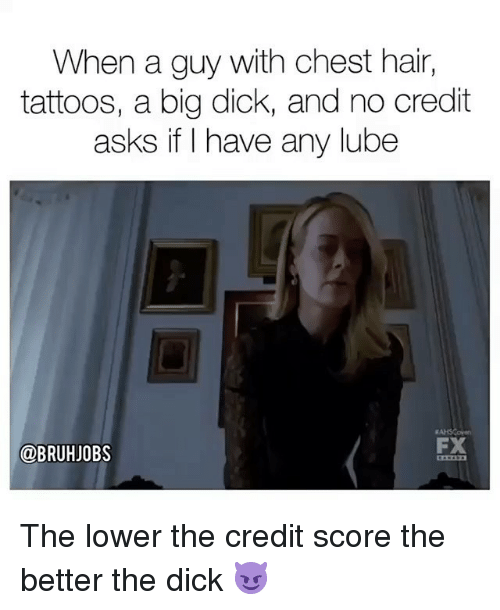 Big Dick, Memes, and Tattoos: When a guy with chest hair,  tattoos, a big dick, and no credit  asks if I have any lube  @BRUHJOBS  FX The lower the credit score the better the dick 😈