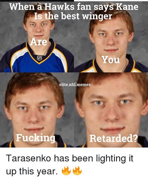 Fucking, Meme, and National Hockey League (NHL): When  a Hawks fan says Kane  Is the best winger  re  You  elite nhl. meme  Fucking  Retarded? Tarasenko has been lighting it up this year. 🔥🔥
