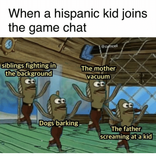 Dogs, The Game, and Chat: When a hispanic kid joins  the game chat  0  @cumcell  siblings fighting in  The mother  the background  vacuum  Dogs barking  The father  screaming at a kid