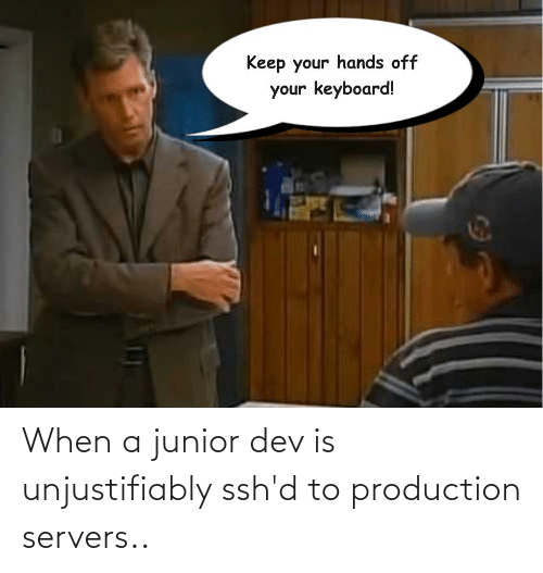 Programmer Humor, Dev, and Junior: When a junior dev is unjustifiably ssh'd to production servers..