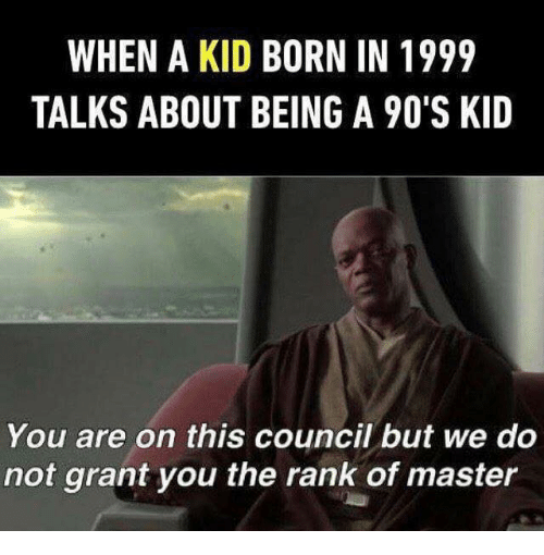Dank Memes, 90's, and Kid: WHEN A KID BORN IN 1999  TALKS ABOUT BEING A 90'S KID  You are on this council but we do  not grant you the rank of master