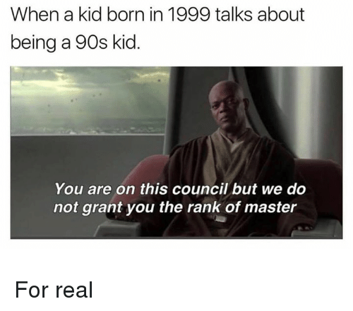Memes, 90's, and 🤖: When a kid born in 1999 talks about  being a 90s kid  You are on this council but we do  not grant you the rank of master For real