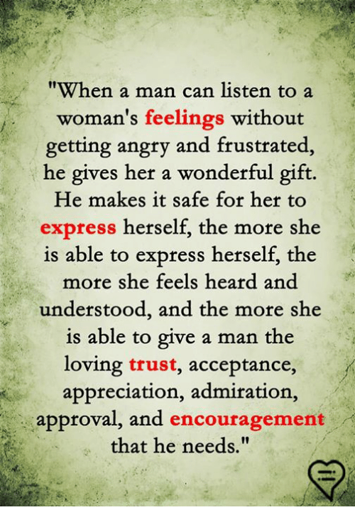 """Memes, Express, and Angry: """"When a man can listen to a  woman's feelings without  getting angry and frustrated  he gives her a wonderful gift.  He makes it safe for her to  express herself, the more she  is able  to express herself, the  more she feels heard and  understood, and the more she  is able to give a man the  loving trust, acceptance,  appreciation, admiration,  approval, and encouragement  that he needs."""""""