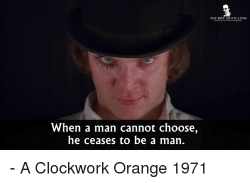 Memes, Orange, and Be a Man: When a man cannot choose,  he ceases to be a man.  THE BEST MOVIE LINES - A Clockwork Orange 1971