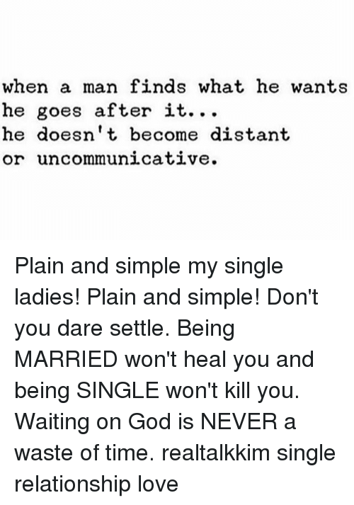 God, Love, and Memes: when a man finds what he wants  he goes after it.  he doesn't become distant  or uncommunicative. Plain and simple my single ladies! Plain and simple! Don't you dare settle. Being MARRIED won't heal you and being SINGLE won't kill you. Waiting on God is NEVER a waste of time. realtalkkim single relationship love