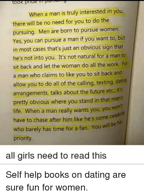 Books, Dating, and Future: When a man is truly interested in you,  there will be no need for you to do the  pursuing. Men are born to pursue women.  Yes, you can pursue a man if you want to, but  in most cases that's just an obvious sign that  he's not into you. It's not natural for a man to  sit back and let the woman do all the work. For  a man who claims to like you to sit back and  allow you to do all of the calling, texting, dating  arrangements, talks about the future etc, it's  pretty obvious where you stand in that mans  life. When a man really wants you, you won  have to chase after him like he's some cele  who barely has time for a fan. You will be hs  priority  n't  bn  all girls need to read this