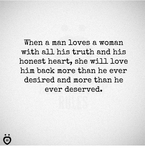 Love, Heart, and Truth: When a man loves a woman  with all his truth and his  honest heart, she will love  him back more than he eve  desired and more than he  ever deservea.