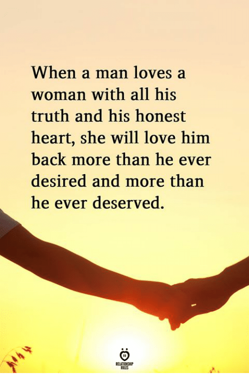 Love, Heart, and Truth: When a man loves a  woman with all his  truth and his honest  heart, she will love him  back more than he ever  desired and more than  he ever deserved.
