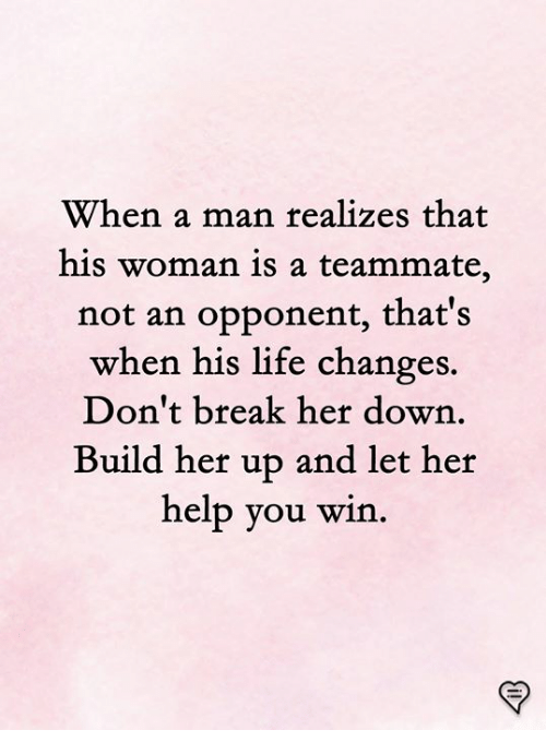 Life, Memes, and Break: When a man realizes that  his woman is a teammate,  not an opponent, that's  when his life changes  Don't break her down  Build her up and let her  help you win.