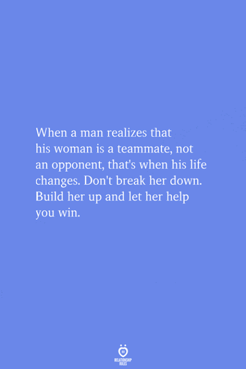 Life, Break, and Help: When a man realizes that  his woman is a teammate, not  an opponent, that's when his life  changes. Don't break her down.  Build her up and let her help  you win.