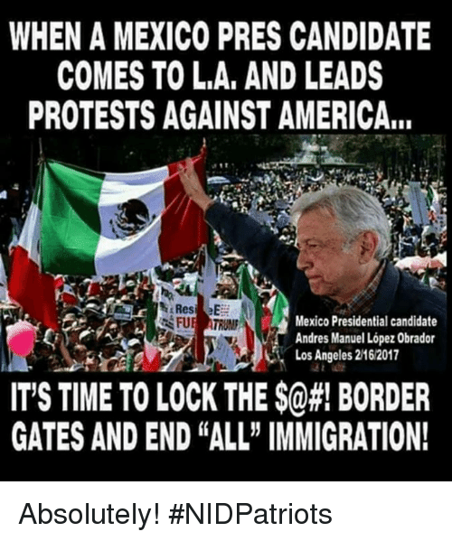 """America, Memes, and Immigration: WHEN A MEXICO PRES CANDIDATE  COMES TO L.A, AND LEADS  PROTESTS AGAINST AMERICA...  Mexico Presidential candidate  Andres Manuel López Obrador  Los Angeles 2162017  IT'S TIME TO LOCK THE $@#! BORDER  GATES AND END """"ALL"""" IMMIGRATION! Absolutely! #NIDPatriots"""